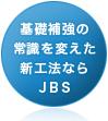 基礎補強の常識を変えた新工法ならJBS